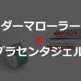 ヒトプラセンタジェル × ダーマローラーの美容効果がすごい!